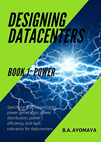 Designing Data Centers - Book 1: Power: Specifying the requirements, power generation, power distribution, power efficiency, and fault tolerance for data centers (English Edition)