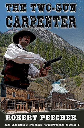 The Two-Gun Carpenter: A Frontier Boomtown Western Adventure (An Animas Forks Western Book 1) by [Robert Peecher, Jessie Noble]