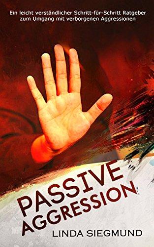 Passive Aggression: Ein leicht verständlicher Schritt-für-Schritt Ratgeber zum Umgang mit verborgenen Aggressionen (Passive Aggressivität)