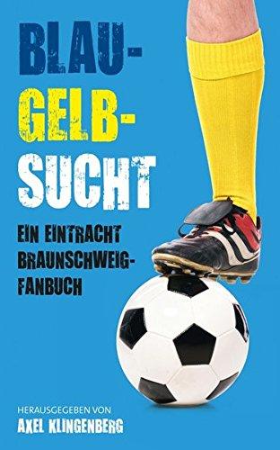 Blau-Gelb-Sucht: Ein Eintracht Braunschweig-Fanbuch