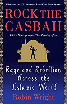 Rock the Casbah: Rage and Rebellion Across the Islamic World by [Robin Wright]