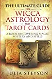 The Ultimate Guide on  Wicca, Astrology, and Tarot Cards: A Book Uncovering Magic, Mystery and Spells (New Age and Divination Book)