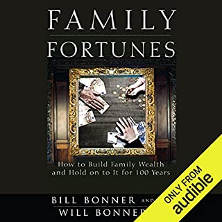 Family Fortunes     How to Build Family Wealth and Hold on to It for 100 Years              By:                                                                                                                                 Bill Bonner,                                                                                        Will Bonner                               Narrated by:                                                                                                                                 Brett Barry                      Length: 11 hrs and 36 mins     254 ratings     Overall 4.2