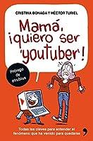 Mamá, quiero ser youtuber : todas las claves para entender el fenómeno que ha venido para quedarse