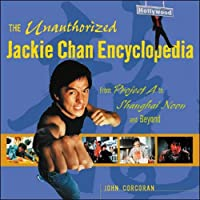 The Unauthorized Jackie Chan Encyclopedia: From Project a to Shanghai Noon and Beyond