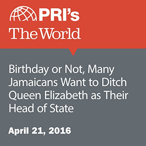 Birthday or Not, Many Jamaicans Want to Ditch Queen Elizabeth as Their Head of State audiobook cover art