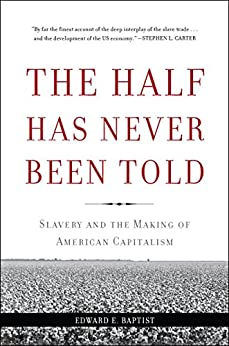 The Half Has Never Been Told: Slavery and the Making of American Capitalism by [Edward E Baptist]