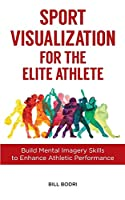 Sport Visualization for the Elite Athlete: Build Mental Imagery Skills to Enhance Athletic Performance