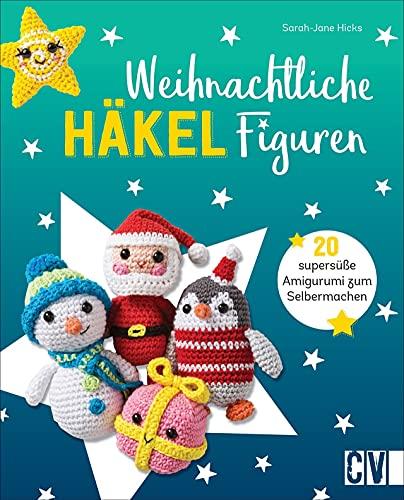 Häkeln: Weihnachtliche Häkelfiguren. 20 supersüße Amigurumi zum Selbermachen. Rentier, Santa, Pfefferkuchenmann, Weihnachtsstrumpf und Co.