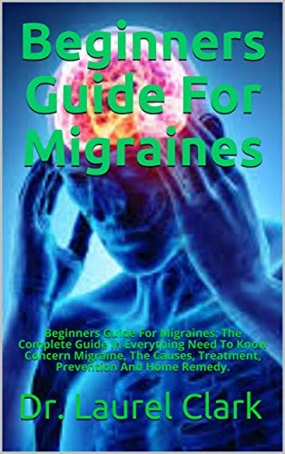Beginners Guide For Migraines: Beginners Guide For Migraines: The Complete Guide In Everything Need To Know Concern Migraine, The Causes, Treatment, Prevention And Home Remedy. (English Edition)