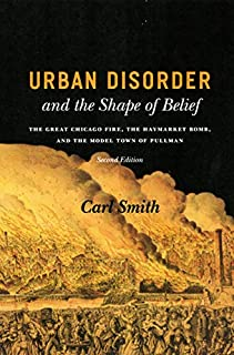Urban Disorder and the Shape of Belief: The Great Chicago Fire, the Haymarket Bomb, and the Model Town of Pullman, Second ...