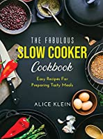 The Fabulous Slow Cooker Cookbook: Easy Recipes For Preparing Tasty Meals