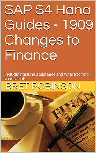 SAP S4 Hana Guides - 1909 Changes to Finance: Including testing assistance and where to find your scripts! (SAP Hana Guides Book 1)