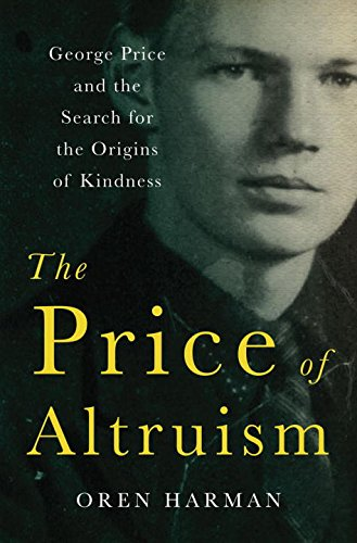 The Price of Altruism: George Price and the Tragic Search for the Origins of Kindness
