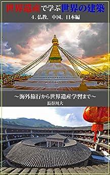 [長谷川大]の世界遺産で学ぶ世界の建築 4.仏教、中国、日本編: ~海外旅行から世界遺産学習まで~