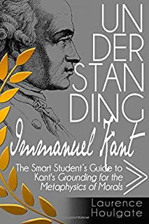 UNDERSTANDING IMMANUEL KANT: The Smart Student's Guide to Grounding for the Metaphysics of Morals (Smart Student's Guides to Philosophical Classics)