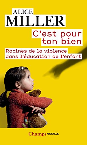 C'est pour ton bien: Racines de la violence dans l'éducation de l'enfant