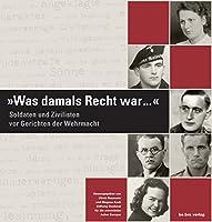 Was damals Recht war ...: Soldaten und Zivilisten vor Gerichten der Wehrmacht