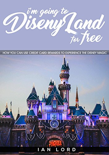 Amazon Com I M Going To Disneyland For Free How You Can Use Credit Card Rewards To Experience The Disney Magic Ebook Lord Ian Kindle Store
