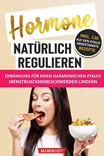 Hormone natürlich regulieren: Ernährung für einen harmonischen Zyklus: Wie du Menstruationsbeschwerden linderst: PMS, Blähbauch, Cellulite, Wassereinlagerungen & Fressattacken verringerst