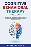 Cognitive Behavioral Therapy: CBT Beginner Guide. Learn the strategies to Overcome Anxiety, Insomnia, Depression and Mood Disorder