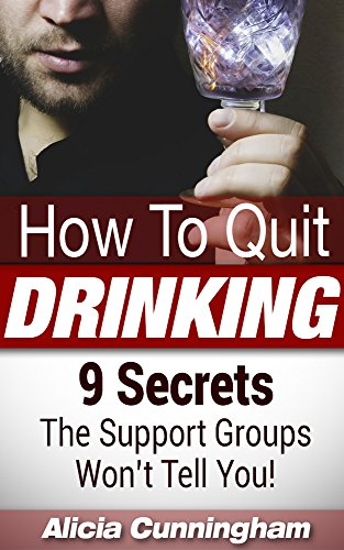 How To Quit Drinking: 9 Secrets The Support Groups Won't Tell You! (Stop Drinking, Self-Help Guide, Alcoholism) by [Alicia Cunningham]