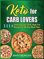 Keto For Carb Lovers: 111+ Amazing Low-Carb, High-Fat Recipes & 30-Day Meal Plan