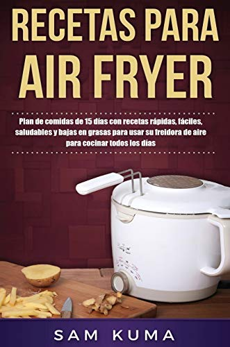 Recetas para Air Fryer: Plan de comidas de 15 días con recetas rápidas, fáciles, saludables y bajas en grasas para usar su freidora de aire para cocinar todos los días