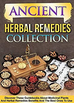 Ancient Herbal Remedies: Collection: Discover These Guidebooks About Medicinal Plants And Herbal Remedies Benefits And The Best Ones To Use by [Old Natural Ways]