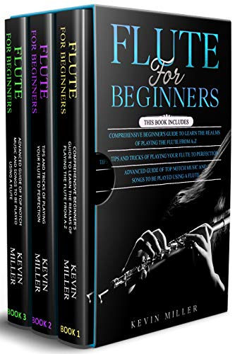Flute for Beginners: 3 in 1- Comprehensive Beginners Guide+ Tips and Tricks+ Advanced Guide of Top Notch Music and Songs to be Played Using a Flute (English Edition)