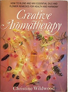 Creative Aromatherapy: Blending and Mixing Essential Oils and Bach Flower Remedies for Health and Ha