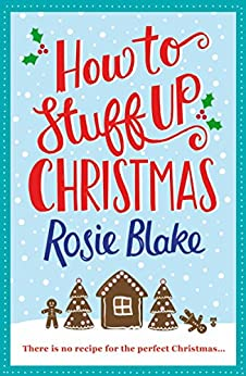 How to Stuff Up Christmas: Christmas and cooking collide in this hilarious romantic comedy by [Rosie Blake]