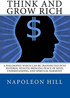Think And Grow Rich: A Philosophy which can be Transmuted into Material Wealth, or to Bring you Peace of Mind, Understandi...