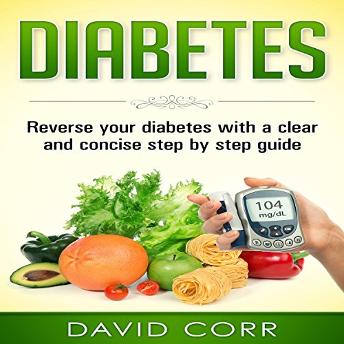 Diabetes: Reverse Your Diabetes with a Clear and Concise Step by Step Guide audiobook cover art