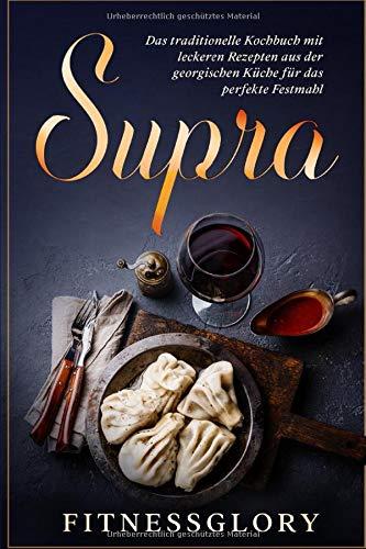 Supra: Das traditionelle Kochbuch mit leckeren Rezepten aus der georgischen Küche für das perfekte Festmahl: Inkl. Desserts und Snacks