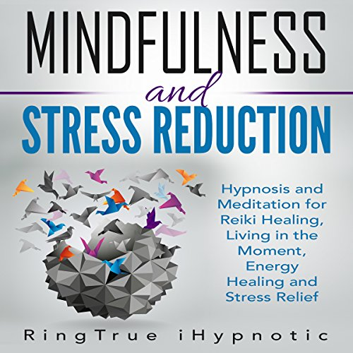 Mindfulness and Stress Reduction     Hypnosis and Meditation for Reiki Healing, Living in the Moment, Energy Healing and Stress Relief              By:                                                                                                                                 RingTrue iHypnotic                               Narrated by:                                                                                                                                 RingTrue iHypnotic                      Length: 2 hrs and 50 mins     25 ratings     Overall 4.7