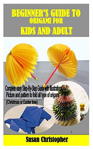 BEGINNER'S GUIDE TO ORIGAMI FOR KIDS AND ADULT: Complete easy Step-By-Step Guide with Illustrations, Picture and pattern to fold all type of origami (Christmas or Easter tree)