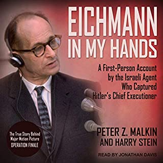 Eichmann in My Hands     A First-Person Account by the Israeli Agent Who Captured Hitler's Chief Executioner              Written by:                                                                                                                                 Peter Z. Malkin,                                                                                        Harry Stein                               Narrated by:                                                                                                                                 Jonathan Davis                      Length: 8 hrs and 58 mins     1 rating     Overall 4.0