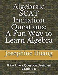 Algebraic SCAT Imitation Questions: A Fun Way to Learn Algebra: Think like a Question Designer, grade 5-8