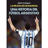 La pelota no se mancha: Historia del fútbol argentino