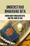 Understand Bhagavad Gita: Know About Bhagavad Gita And The Song Of God: Complete Bhagavad Gita In...