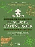 Koh Lanta : le guide de l'aventurier : Survivre sous toutes les latitudes, faire du feu, construire un habitat, reconnaître les comestibles, connaître la météo...