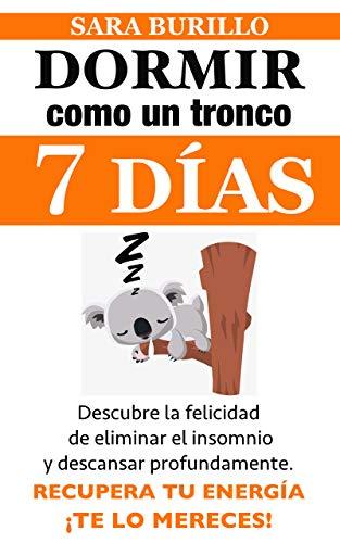 DORMIR COMO UN TRONCO EN SIETE DIAS: Descubre la felicidad de eliminar el insomnio y descansar profundamente.: Recupera tu energía. ¡Te lo mereces! (Sara Burillo nº 3) (Spanish Edition)