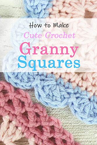 How to Make Cute Crochet Granny Squares: Granny Squares Guide Book