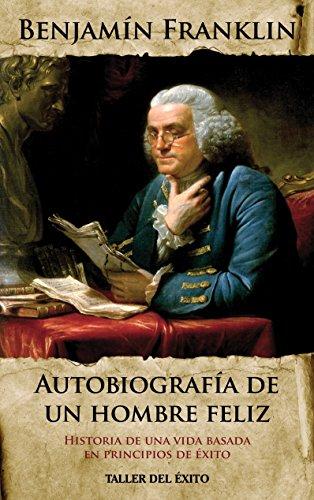 Autobiografia De Un Hombre Feliz Historia De Una Vida Basada En Principios De éxito Spanish Edition Ebook Franklin Benjamin Taller Del Exito Kindle Store