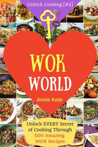 Welcome to Wok World: Unlock EVERY Secret of Cooking Through 500 AMAZING Wok Recipes (Wok cookbook, Stir Fry recipes, Noodle recipes, easy Chinese recipes, ...) (Unlock Cooking, Cookbook [#2])