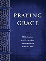 Praying Grace: 55 Meditations and Declarations on the Finished Work of Christ