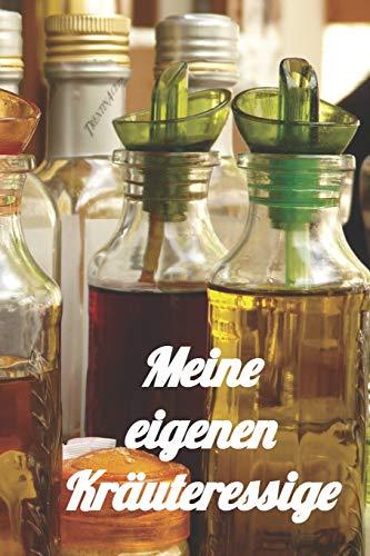 Meine eigenen Kräuteressige: Rezeptheft zum Einschreiben von eigenen Kräuteressig-Rezepten. Für den Gourmet, Feinschmecker, Hobbykoch und Hobbyköchin