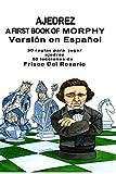 A First Book Of Morphy Spanish Edition: 30 Reglas para jugar ajedrez. 60 lecciones de Frisco Del Rosario.