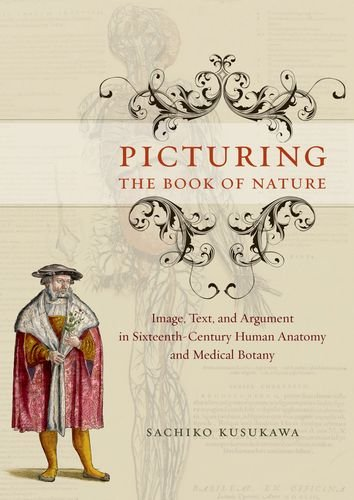 Picturing the Book of Nature: Image, Text, and Argument in Sixteenth-Century Human Anatomy and Medical Botany by Sachiko Kusukawa